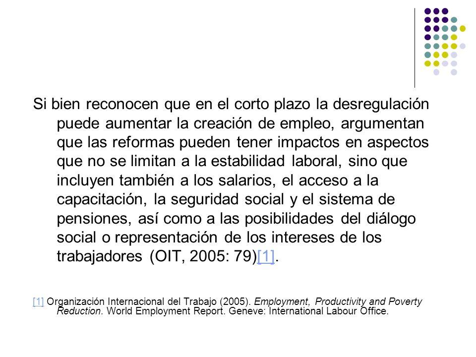 Si bien reconocen que en el corto plazo la desregulación puede aumentar la creación de empleo, argumentan que las reformas pueden tener impactos en aspectos que no se limitan a la estabilidad laboral, sino que incluyen también a los salarios, el acceso a la capacitación, la seguridad social y el sistema de pensiones, así como a las posibilidades del diálogo social o representación de los intereses de los trabajadores (OIT, 2005: 79)[1].